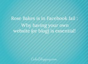 "Rose Bakes is in ""Facebook Jail"" : Why You Must Own Your Own Website or Blog"